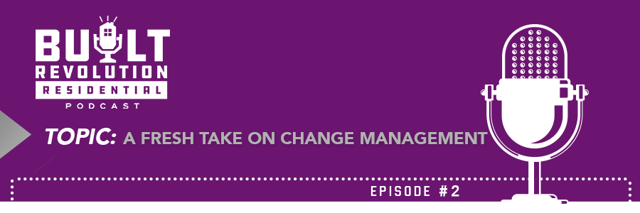 Built Revolution Residential (Ep. 2): A Fresh Take On Change Management